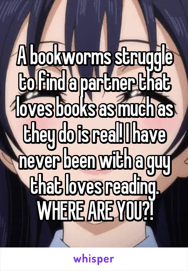 A bookworms struggle to find a partner that loves books as much as they do is real! I have never been with a guy that loves reading. WHERE ARE YOU?!