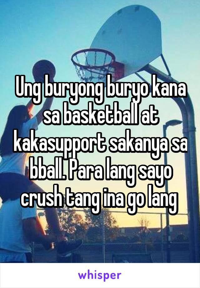 Ung buryong buryo kana sa basketball at kakasupport sakanya sa bball. Para lang sayo crush tang ina go lang