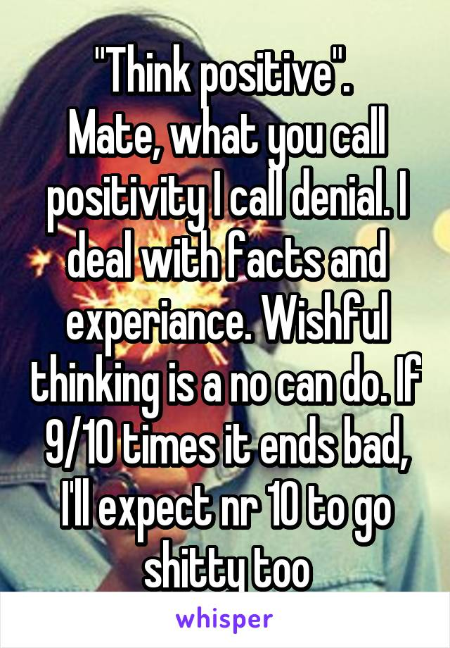 """Think positive"".  Mate, what you call positivity I call denial. I deal with facts and experiance. Wishful thinking is a no can do. If 9/10 times it ends bad, I'll expect nr 10 to go shitty too"