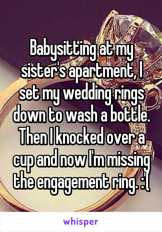 Babysitting at my sister's apartment, I set my wedding rings down to wash a bottle. Then I knocked over a cup and now I'm missing the engagement ring. :'(