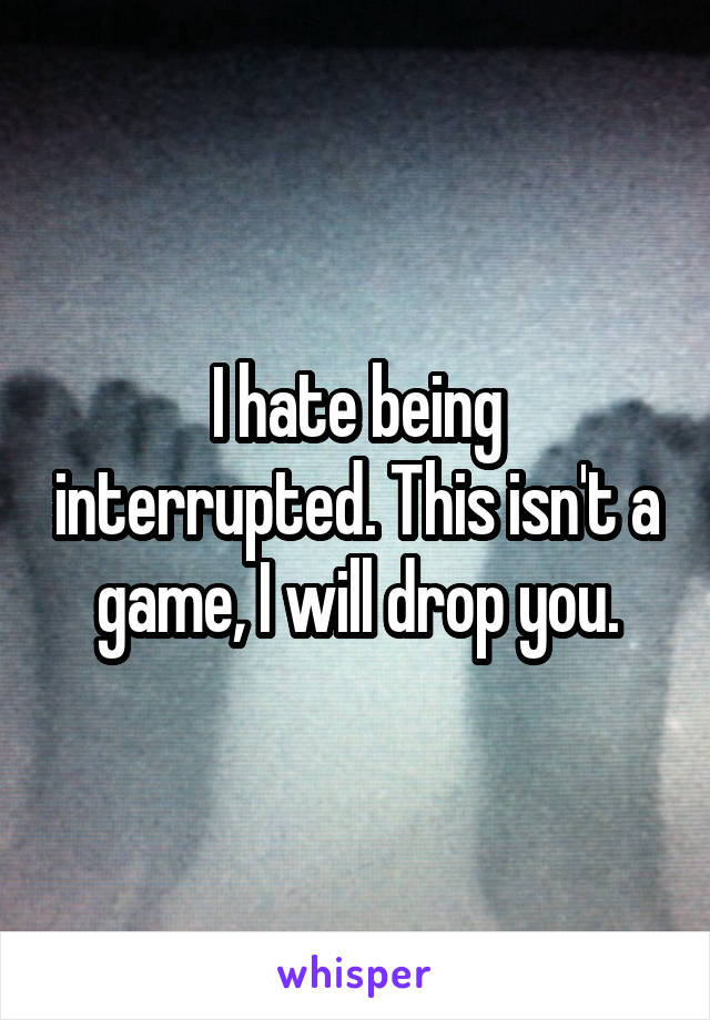 I hate being interrupted. This isn't a game, I will drop you.