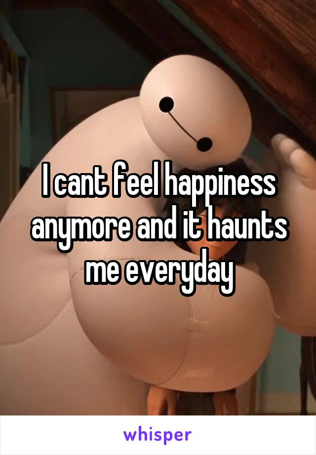 I cant feel happiness anymore and it haunts me everyday