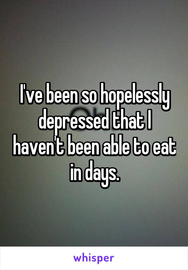 I've been so hopelessly depressed that I haven't been able to eat in days.
