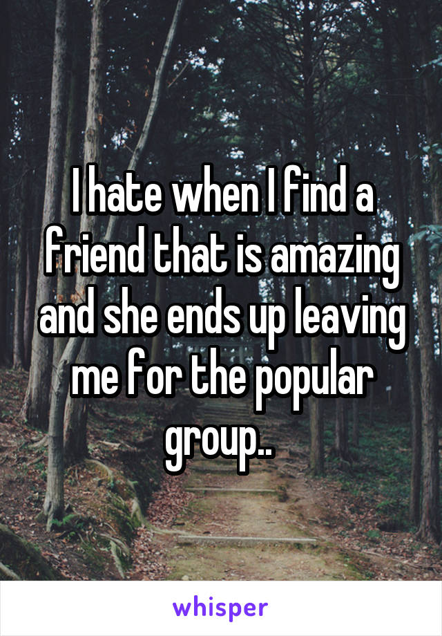 I hate when I find a friend that is amazing and she ends up leaving me for the popular group..