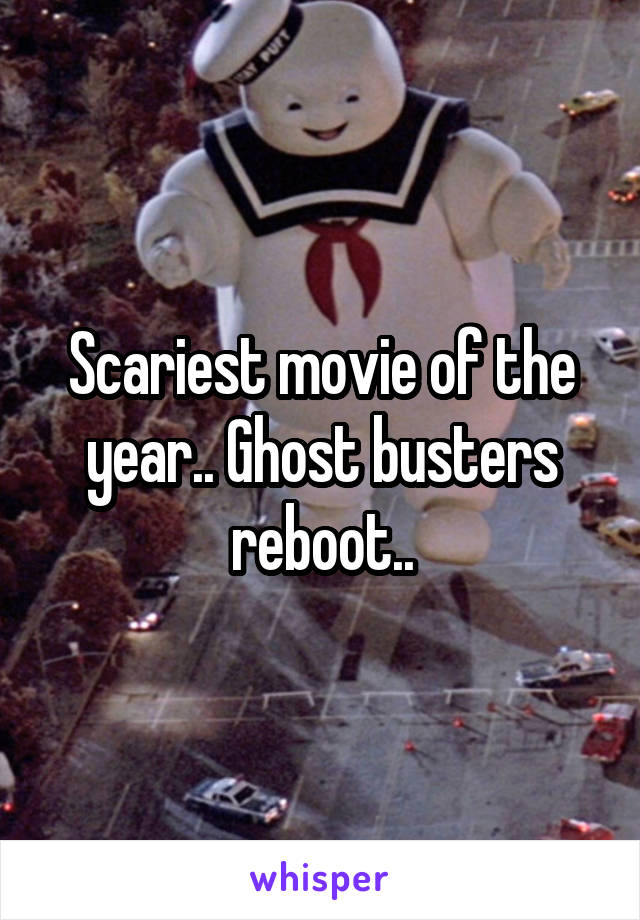 Scariest movie of the year.. Ghost busters reboot..