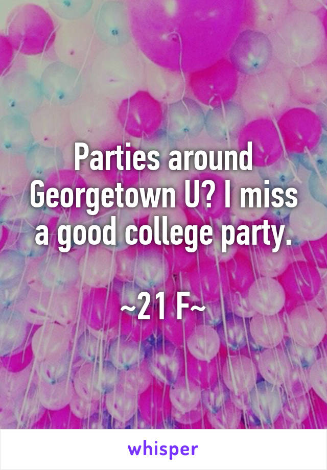 Parties around Georgetown U? I miss a good college party.  ~21 F~