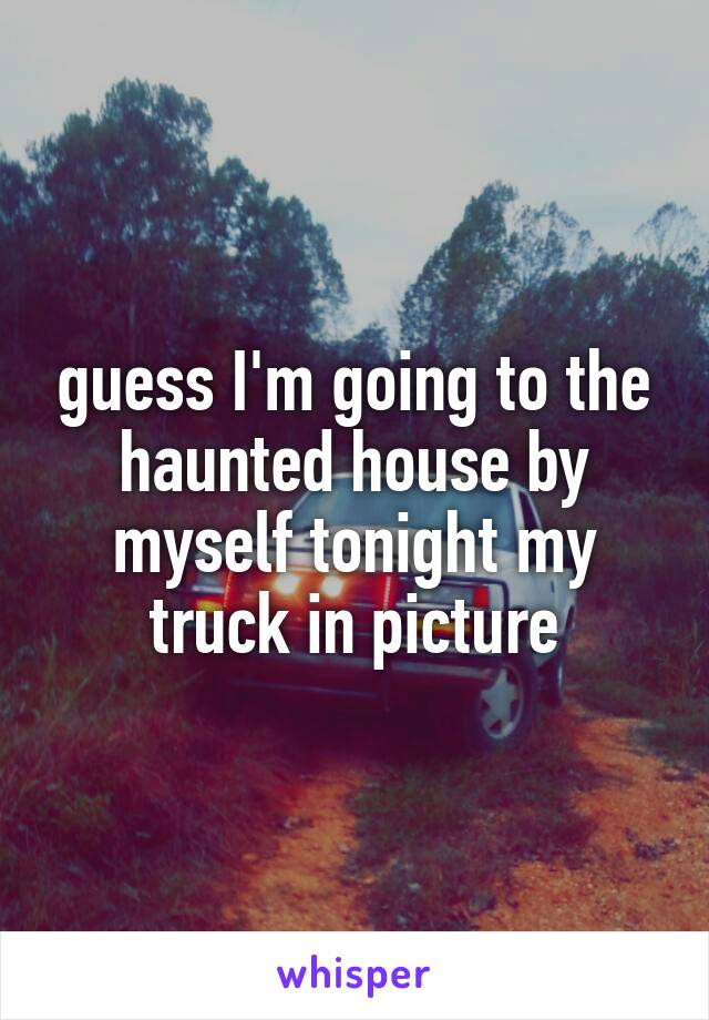 guess I'm going to the haunted house by myself tonight my truck in picture