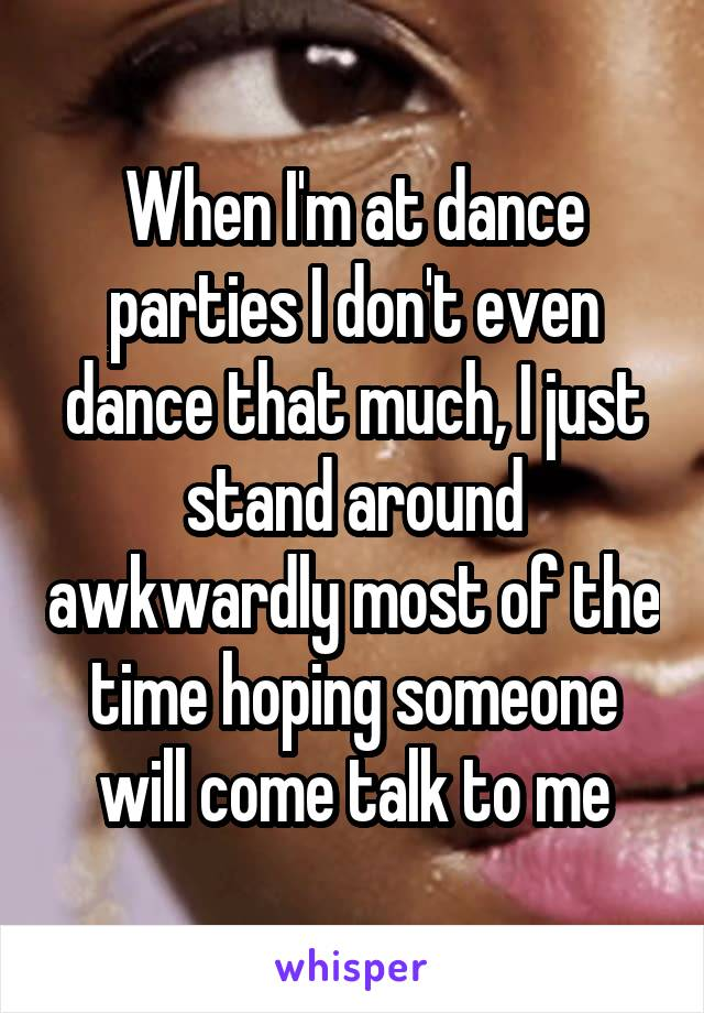 When I'm at dance parties I don't even dance that much, I just stand around awkwardly most of the time hoping someone will come talk to me