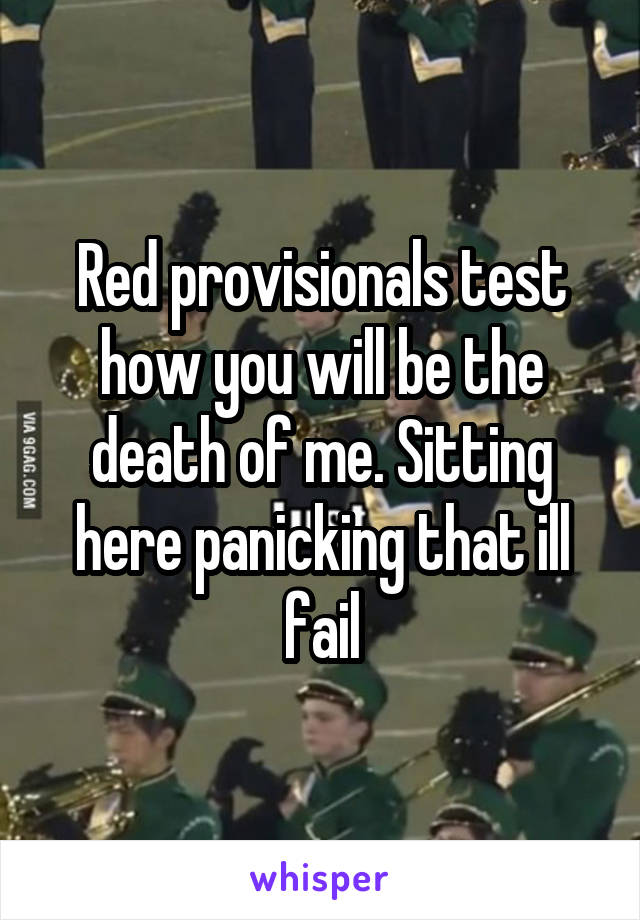 Red provisionals test how you will be the death of me. Sitting here panicking that ill fail
