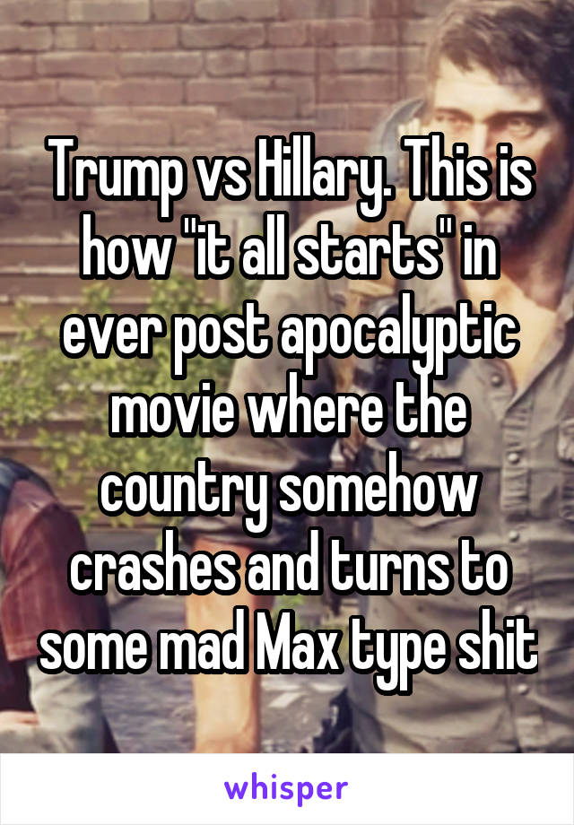 "Trump vs Hillary. This is how ""it all starts"" in ever post apocalyptic movie where the country somehow crashes and turns to some mad Max type shit"