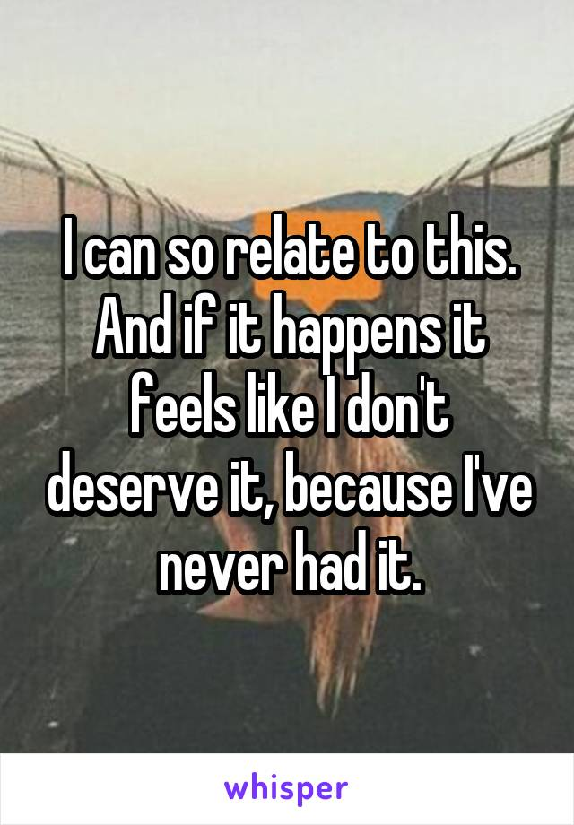 I can so relate to this. And if it happens it feels like I don't deserve it, because I've never had it.