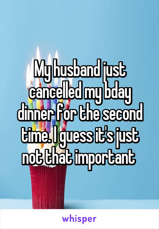 My husband just cancelled my bday dinner for the second time. I guess it's just not that important
