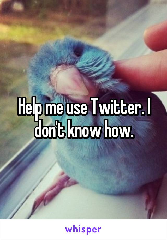 Help me use Twitter. I don't know how.