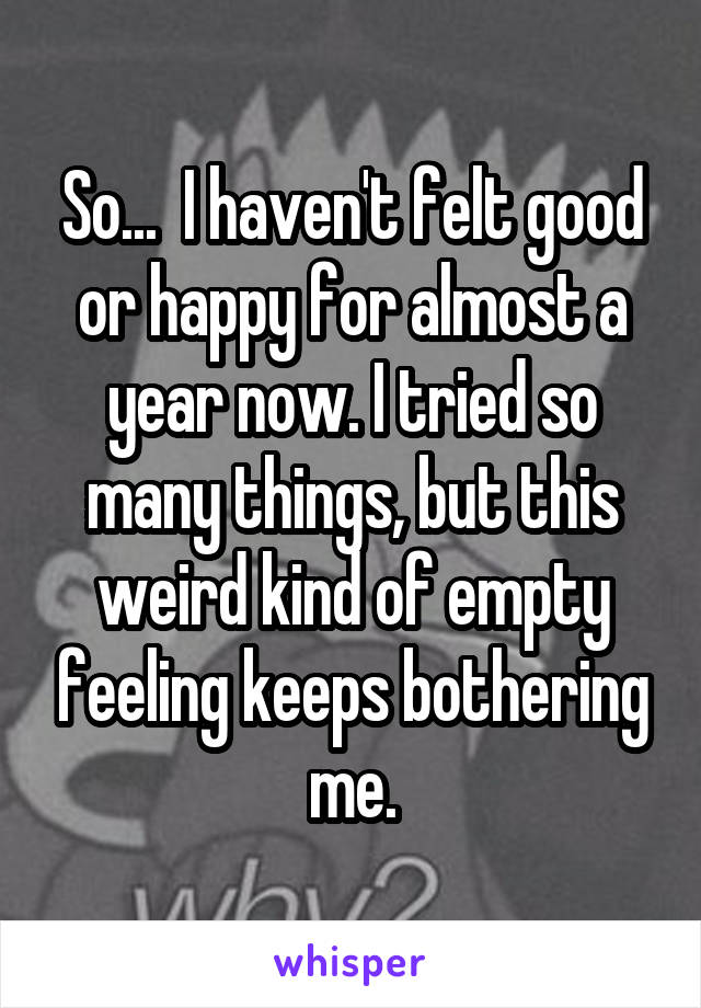 So...  I haven't felt good or happy for almost a year now. I tried so many things, but this weird kind of empty feeling keeps bothering me.