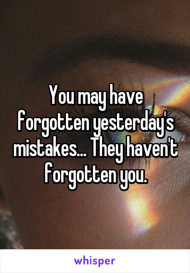 You may have forgotten yesterday's mistakes... They haven't forgotten you.