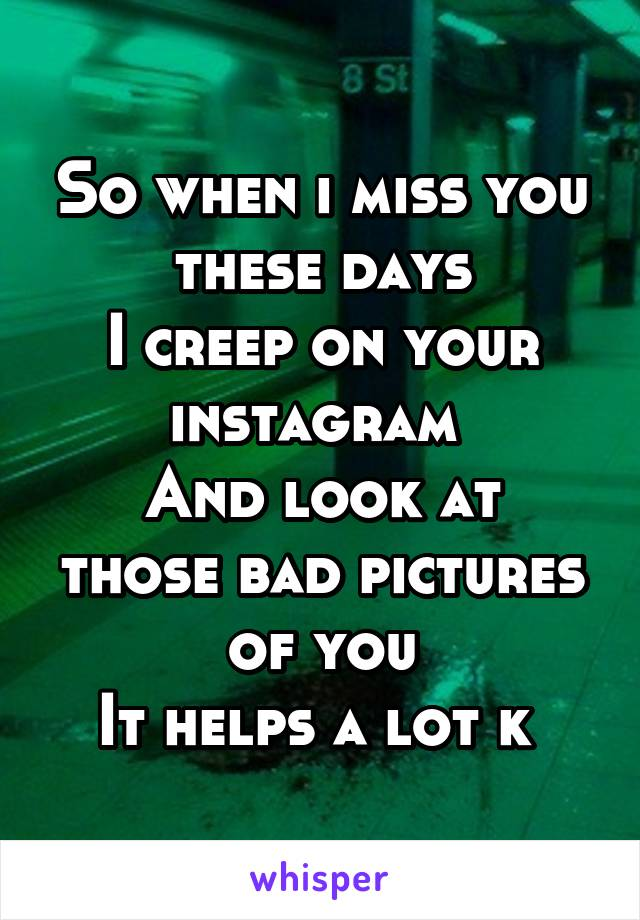 So when i miss you these days I creep on your instagram  And look at those bad pictures of you It helps a lot k
