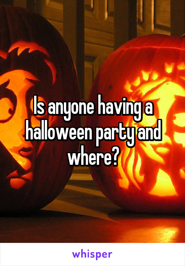 Is anyone having a halloween party and where?
