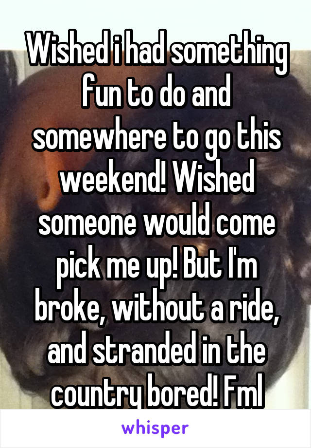 Wished i had something fun to do and somewhere to go this weekend! Wished someone would come pick me up! But I'm broke, without a ride, and stranded in the country bored! Fml