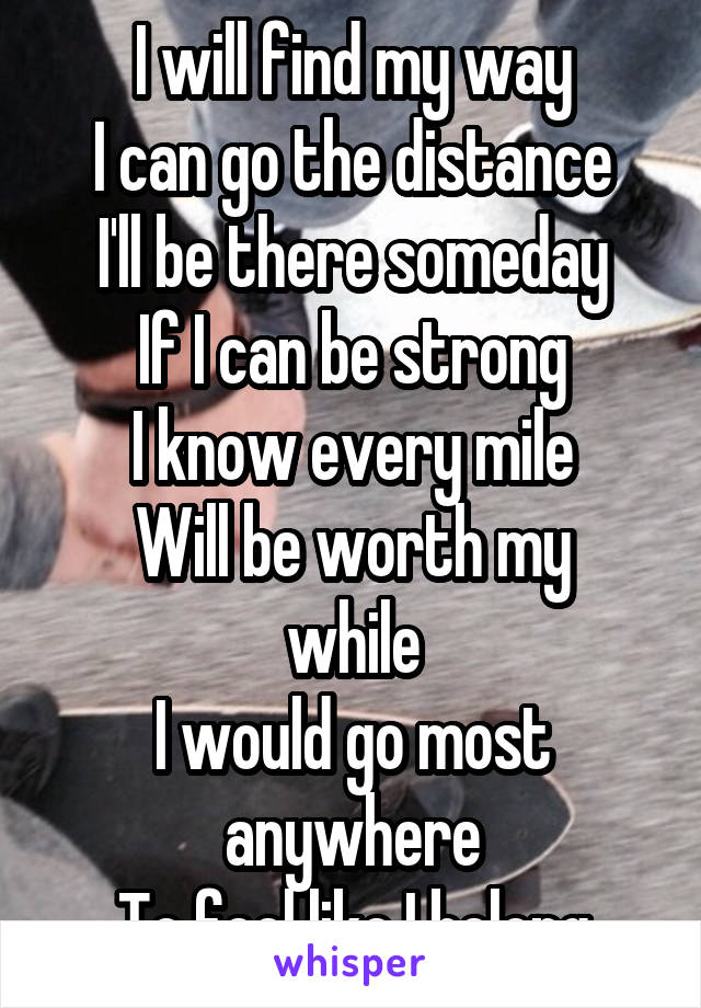 I will find my way I can go the distance I'll be there someday If I can be strong I know every mile Will be worth my while I would go most anywhere To feel like I belong