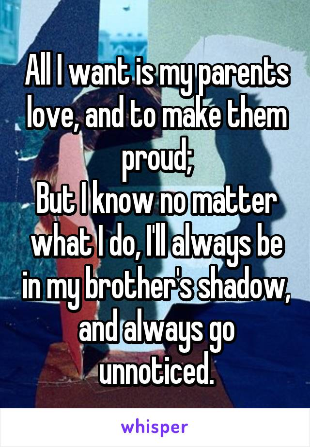 All I want is my parents love, and to make them proud; But I know no matter what I do, I'll always be in my brother's shadow, and always go unnoticed.