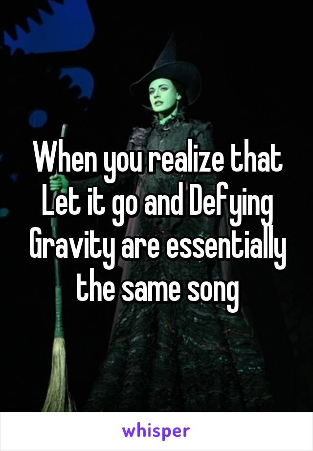 When you realize that Let it go and Defying Gravity are essentially the same song