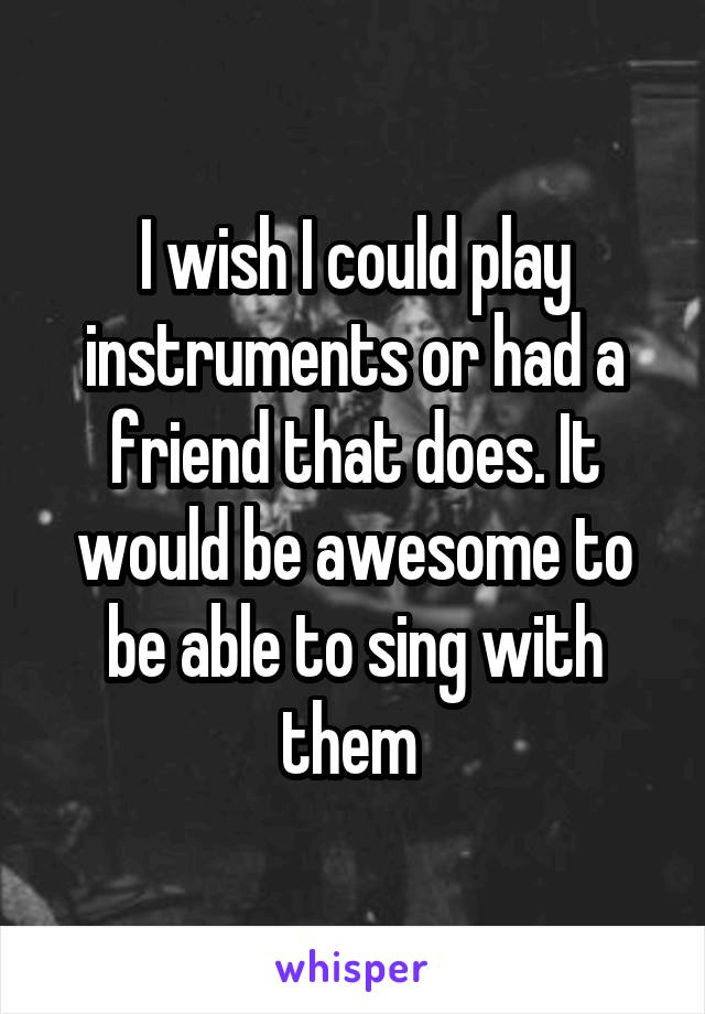 I wish I could play instruments or had a friend that does. It would be awesome to be able to sing with them
