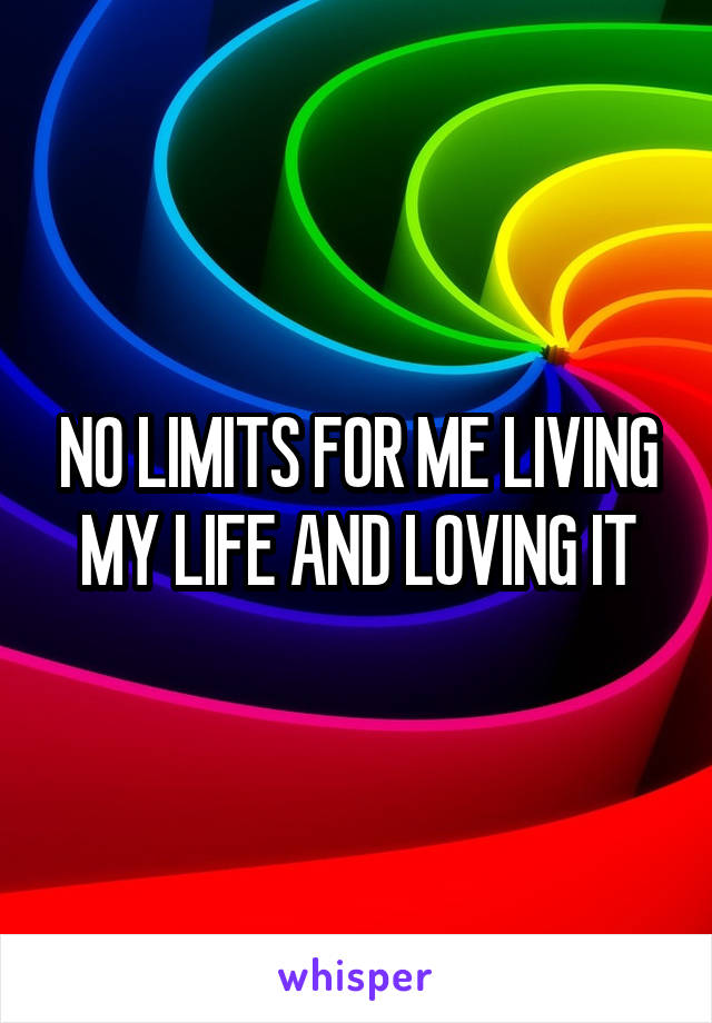 NO LIMITS FOR ME LIVING MY LIFE AND LOVING IT