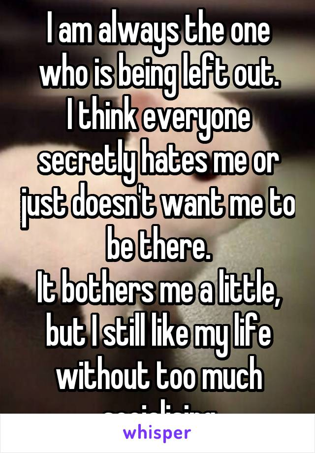 I am always the one who is being left out. I think everyone secretly hates me or just doesn't want me to be there. It bothers me a little, but I still like my life without too much socialising
