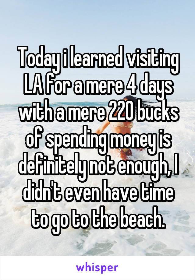 Today i learned visiting LA for a mere 4 days with a mere 220 bucks of spending money is definitely not enough, I didn't even have time to go to the beach.