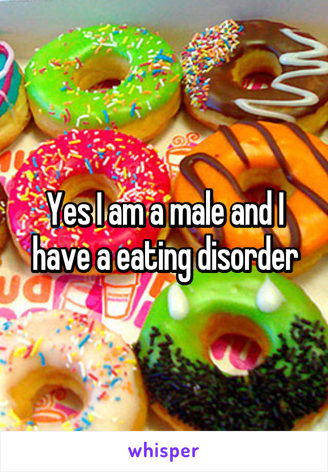 Yes I am a male and I have a eating disorder