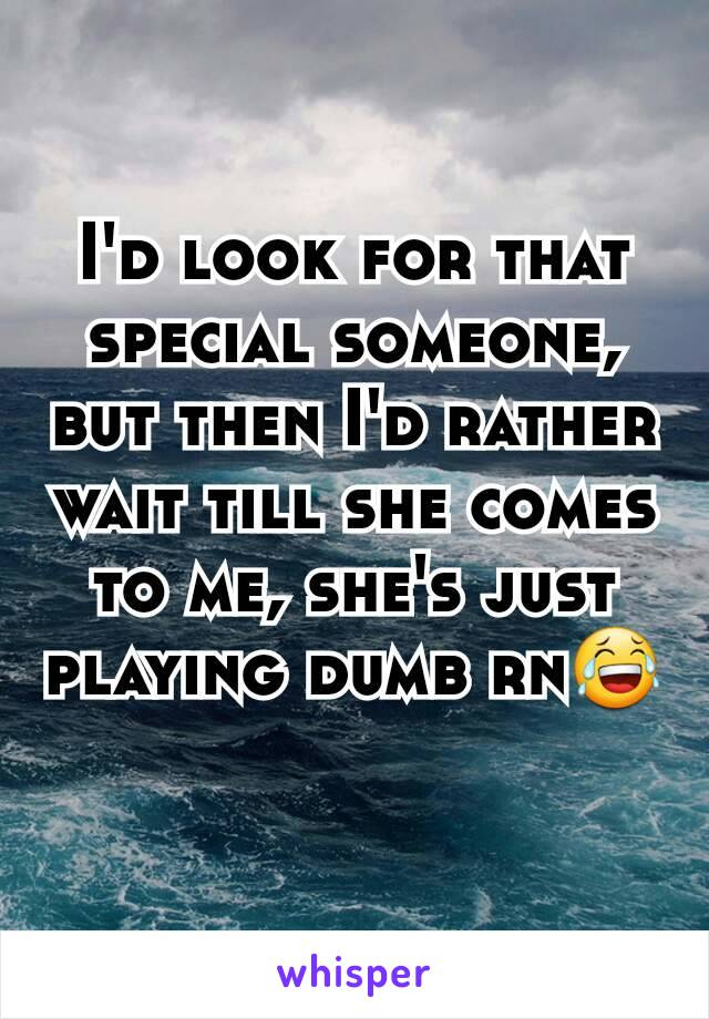 I'd look for that special someone, but then I'd rather wait till she comes to me, she's just playing dumb rn😂