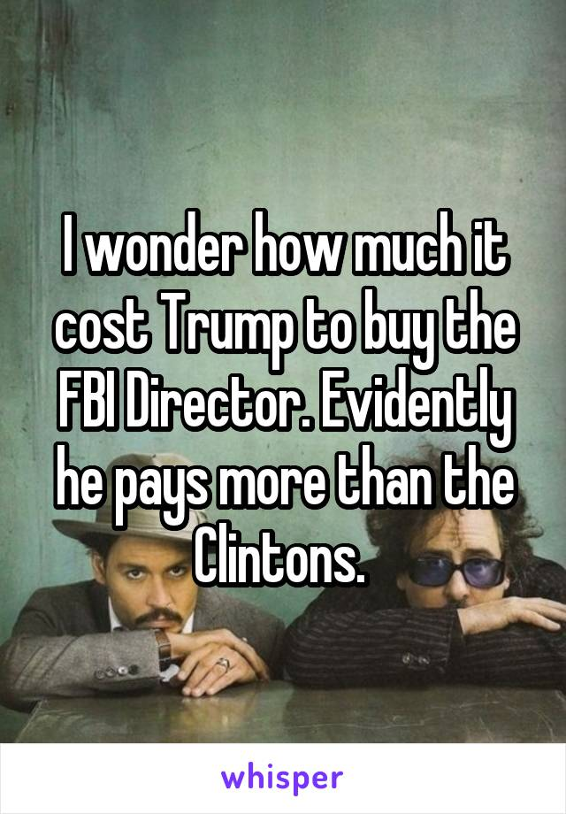 I wonder how much it cost Trump to buy the FBI Director. Evidently he pays more than the Clintons.