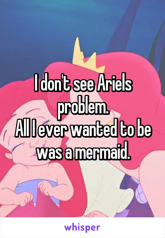 I don't see Ariels problem. All I ever wanted to be was a mermaid.