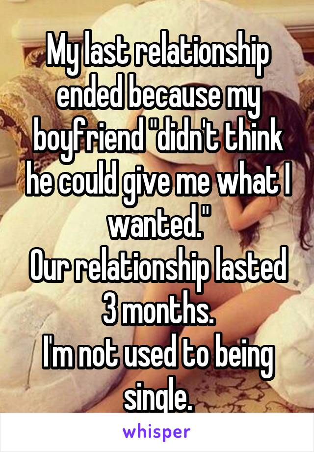 "My last relationship ended because my boyfriend ""didn't think he could give me what I wanted."" Our relationship lasted 3 months. I'm not used to being single."