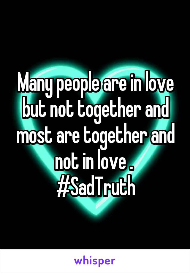 Many people are in love but not together and most are together and not in love .  #SadTruth