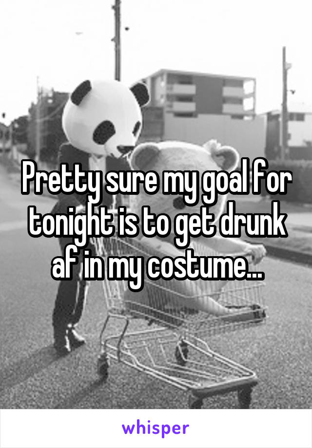 Pretty sure my goal for tonight is to get drunk af in my costume...