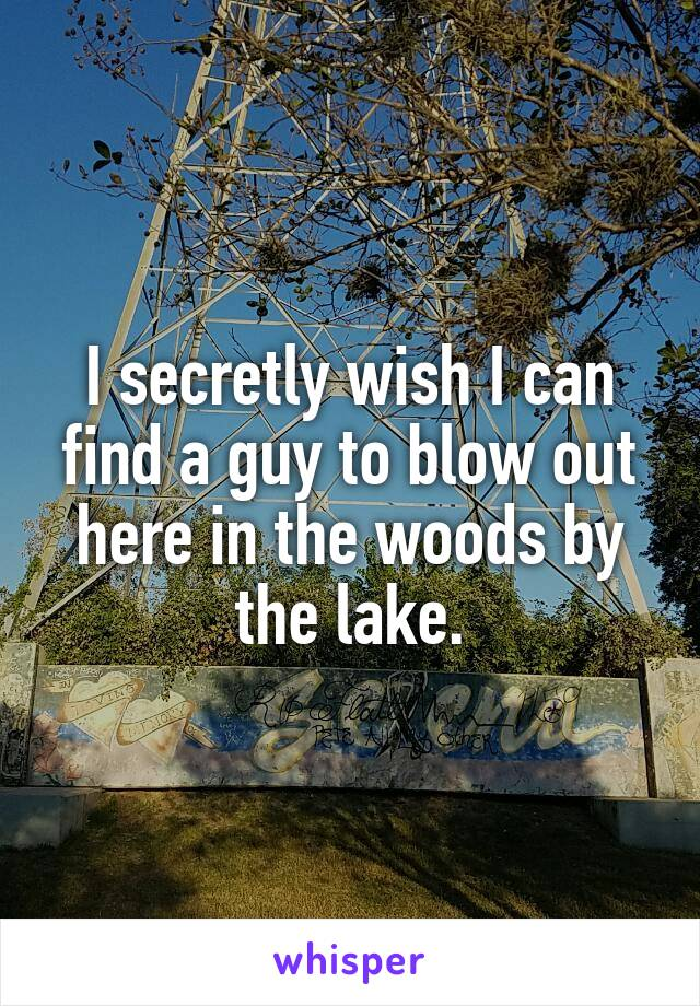I secretly wish I can find a guy to blow out here in the woods by the lake.