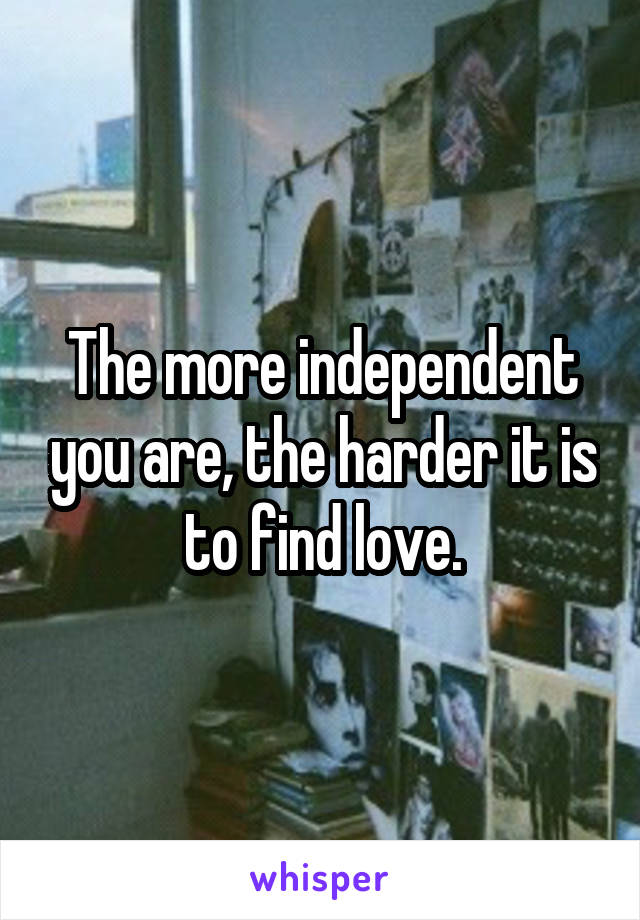 The more independent you are, the harder it is to find love.