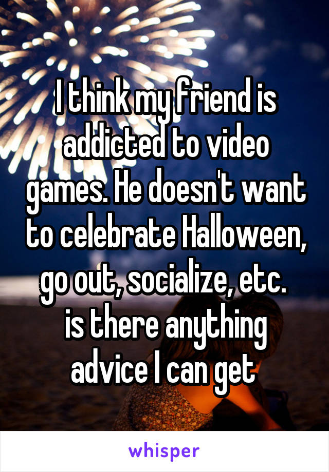 I think my friend is addicted to video games. He doesn't want to celebrate Halloween, go out, socialize, etc.  is there anything advice I can get