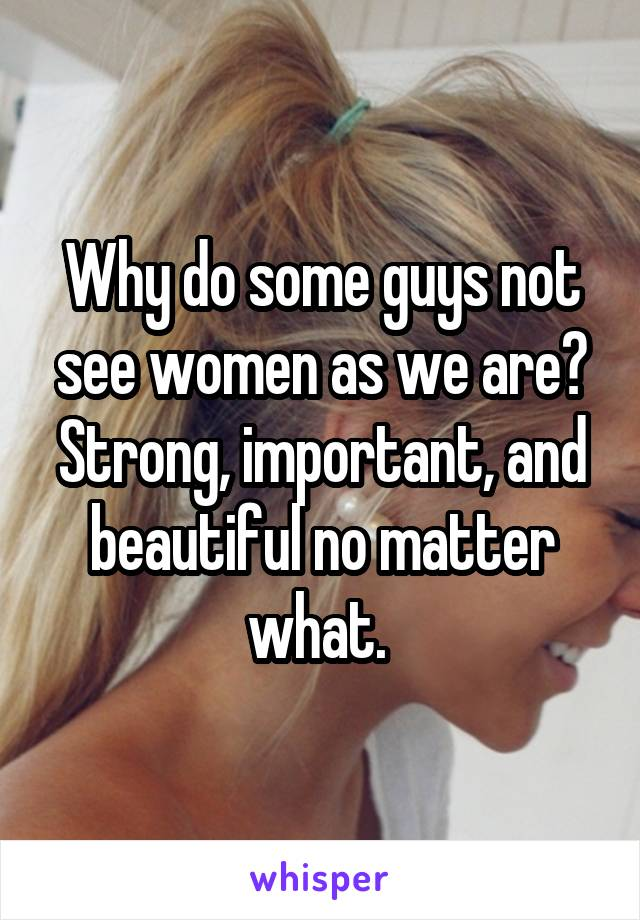 Why do some guys not see women as we are? Strong, important, and beautiful no matter what.