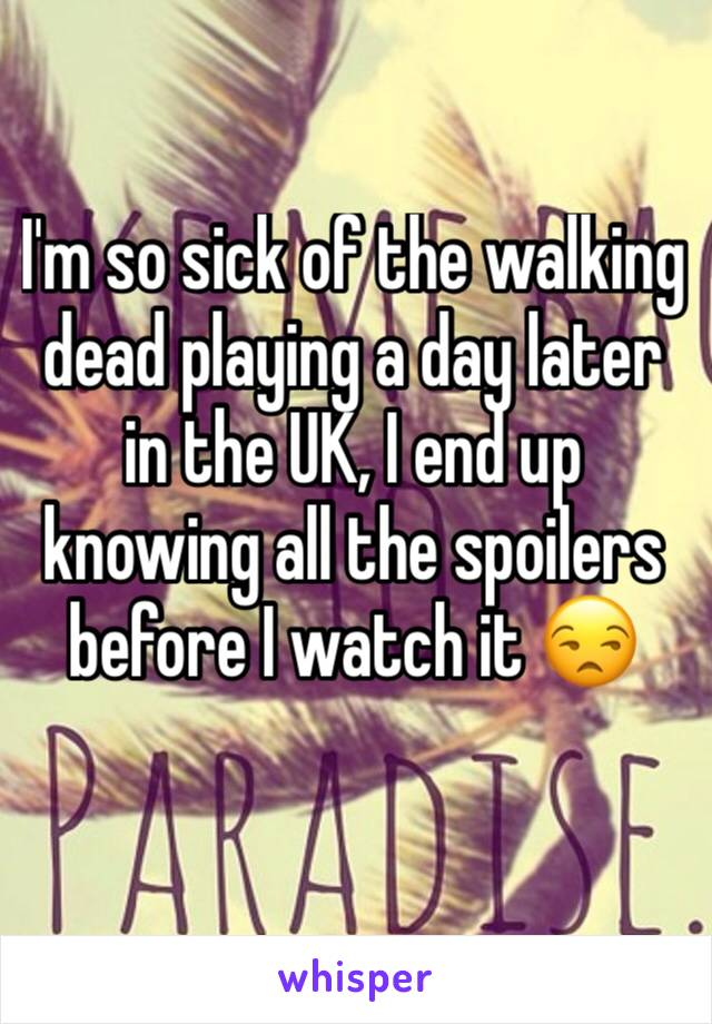 I'm so sick of the walking dead playing a day later in the UK, I end up knowing all the spoilers before I watch it 😒
