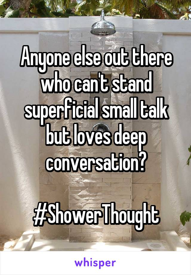 Anyone else out there who can't stand superficial small talk but loves deep conversation?  #ShowerThought