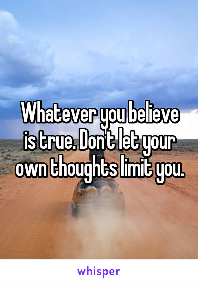 Whatever you believe is true. Don't let your own thoughts limit you.