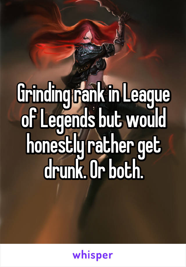 Grinding rank in League of Legends but would honestly rather get drunk. Or both.