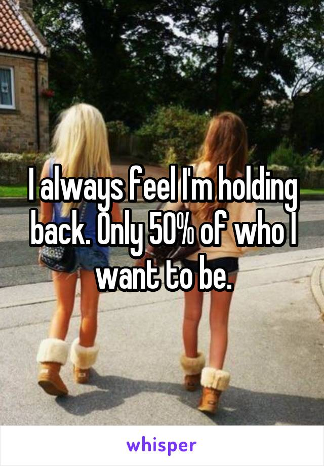 I always feel I'm holding back. Only 50% of who I want to be.