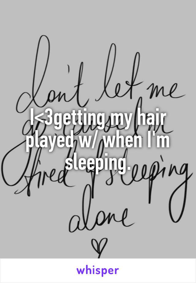 I<3getting my hair played w/ when I'm sleeping.
