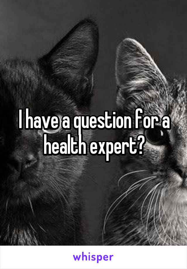 I have a question for a health expert?