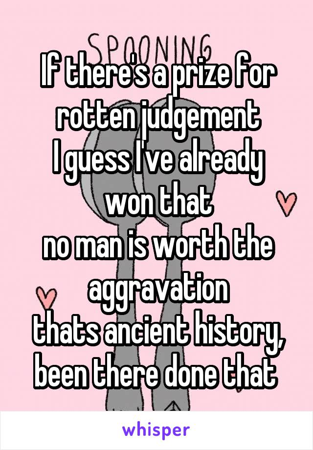 If there's a prize for rotten judgement I guess I've already won that no man is worth the aggravation thats ancient history, been there done that
