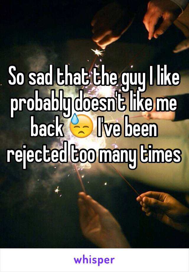 So sad that the guy I like probably doesn't like me back 😓 I've been rejected too many times