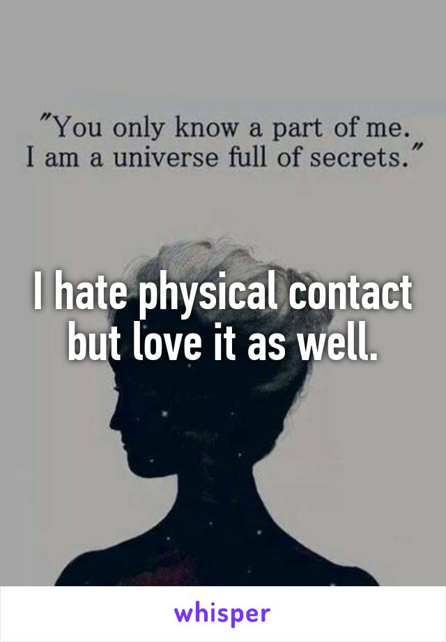 I hate physical contact but love it as well.